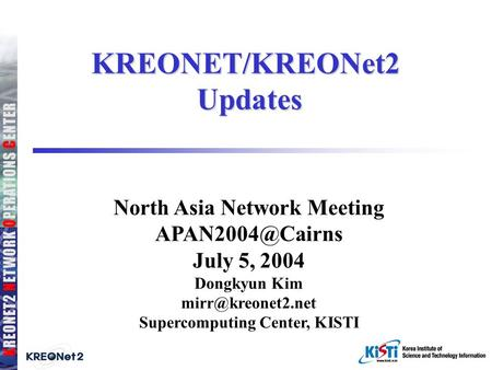 KREONET/KREONet2 Updates North Asia Network Meeting July 5, 2004 Dongkyun Kim Supercomputing Center, KISTI.