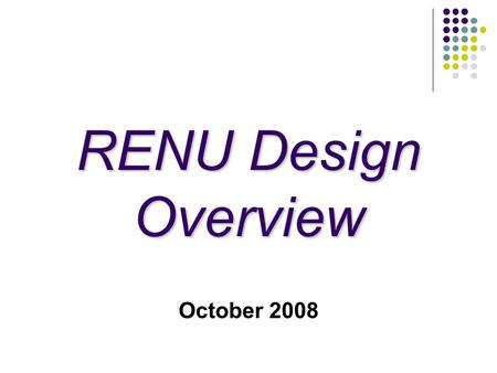 RENU Design Overview October 2008. Acknowledgement 2 The bulk of information contained in this presentation is the result of a design session in Seattle.