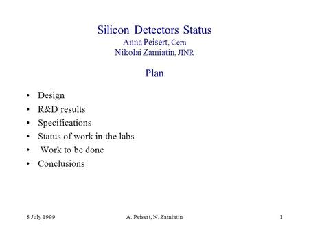 8 July 1999A. Peisert, N. Zamiatin1 Silicon Detectors Status Anna Peisert, Cern Nikolai Zamiatin, JINR Plan Design R&D results Specifications Status of.