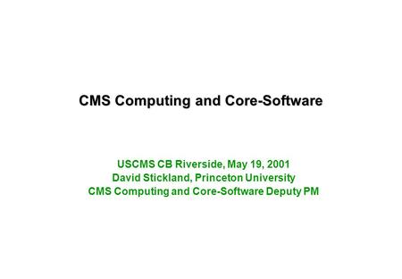 CMS Computing and Core-Software USCMS CB Riverside, May 19, 2001 David Stickland, Princeton University CMS Computing and Core-Software Deputy PM.