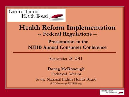 Health Reform Implementation -- Federal Regulations -- Presentation to the NIHB Annual Consumer Conference September 28, 2011 Doneg McDonough Technical.