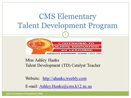 Talent Development Department 2008 1 CMS Elementary Talent Development Program Miss Ashley Hanks Talent Development (TD) Catalyst Teacher Website: