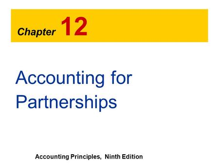 Chapter 12 Accounting Principles, Ninth Edition Accounting for Partnerships.