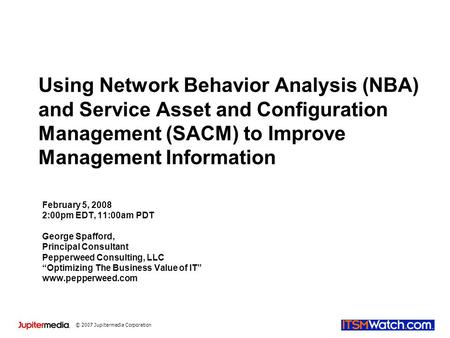 © 2007 Jupitermedia Corporation Using Network Behavior Analysis (NBA) and Service Asset and Configuration Management (SACM) to Improve Management Information.