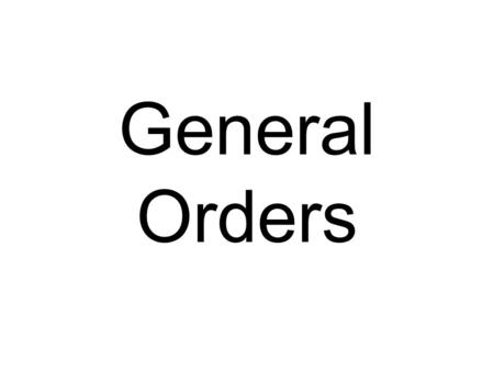 General Orders. Task: Recite the three general orders. Condition: Given TRADOC Pamphlet 600-4, an explanation of the three general orders, time to memorize.