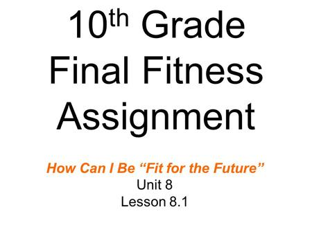 "10 th Grade Final Fitness Assignment How Can I Be ""Fit for the Future"" Unit 8 Lesson 8.1."