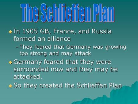  In 1905 GB, France, and Russia formed an alliance –They feared that Germany was growing too strong and may attack  Germany feared that they were surrounded.
