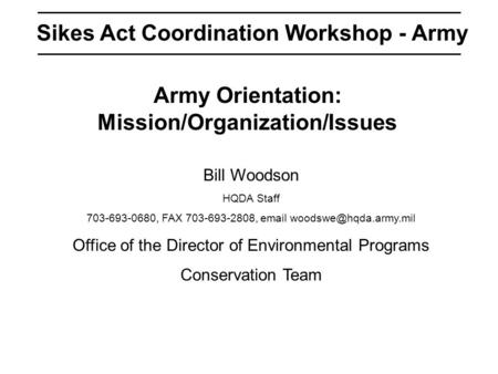 Sikes Act Coordination Workshop - Army Army Orientation: Mission/Organization/Issues Bill Woodson HQDA Staff 703-693-0680, FAX 703-693-2808,