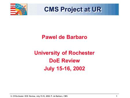U. Of Rochester DOE Review, July 15-16, 2002: P. de Barbaro, CMS1 CMS Project at UR Pawel de Barbaro University of Rochester DoE Review July 15-16, 2002.