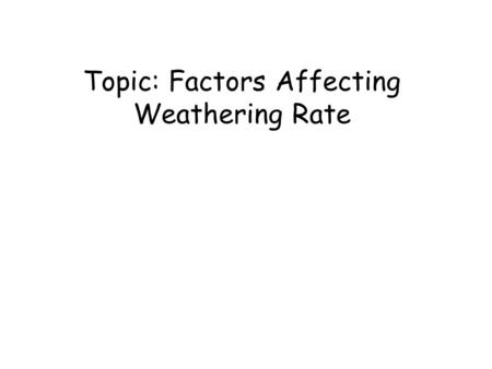 Topic: Factors Affecting Weathering Rate. 1) -- 2) Particle Size – --