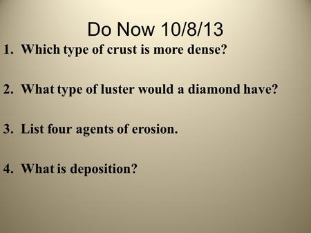 Do Now 10/8/13 1.Which type of crust is more dense? 2.What type of luster would a diamond have? 3.List four agents of erosion. 4.What is deposition?