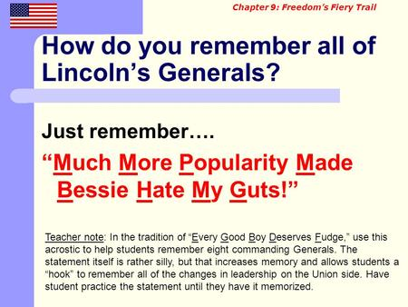 "How do you remember all of Lincoln's Generals? Just remember…. ""Much More Popularity Made Bessie Hate My Guts!"" Chapter 9: Freedom's Fiery Trail Teacher."