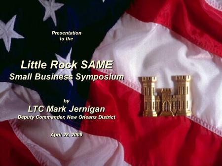 Presentation to the Little Rock SAME Small Business Symposium by LTC Mark Jernigan Deputy Commander, New Orleans District April 28, 2009 Presentation to.
