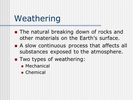 Weathering The natural breaking down of rocks and other materials on the Earth's surface. A slow continuous process that affects all substances exposed.