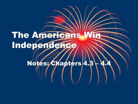 The Americans Win Independence Notes: Chapters 4.3 – 4.4.