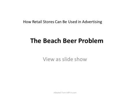 The Beach Beer Problem View as slide show How Retail Stores Can Be Used in Advertising Adapted from AdPrin.com.