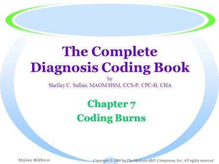 The Complete Diagnosis Coding Book by Shelley C. Safian, MAOM/HSM, CCS-P, CPC-H, CHA Chapter 7 Coding Burns Copyright © 2009 by The McGraw-Hill Companies,