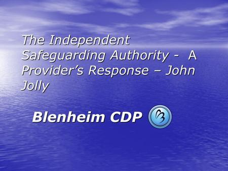 The Independent Safeguarding Authority - A Provider's Response – John Jolly Blenheim CDP.