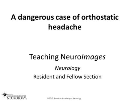 Teaching NeuroImages Neurology Resident and Fellow Section © 2013 American Academy of Neurology A dangerous case of orthostatic headache.