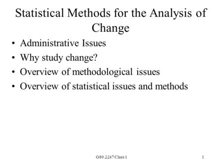 G89.2247 Class 11 Statistical Methods for the Analysis of Change Administrative Issues Why study change? Overview of methodological issues Overview of.