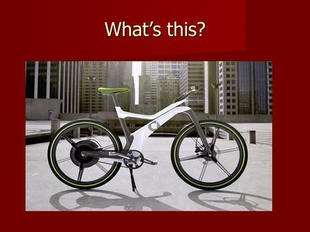 What's this?. The e-bike Have you seen or used one? Have you seen or used one? Is it suitable for your city? Why/Why not? Is it suitable for your city?