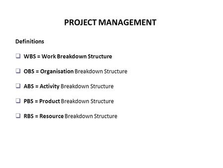 PROJECT MANAGEMENT Definitions WBS = Work Breakdown Structure