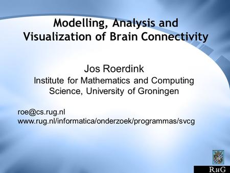 Modelling, Analysis and Visualization of Brain Connectivity Jos Roerdink Institute for Mathematics and Computing Science, University of Groningen