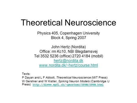 Theoretical Neuroscience Physics 405, Copenhagen University Block 4, Spring 2007 John Hertz (Nordita) Office: rm Kc10, NBI Blegdamsvej Tel 3532 5236 (office)