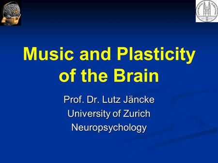 Music and Plasticity of the Brain Prof. Dr. Lutz Jäncke University of Zurich Neuropsychology.