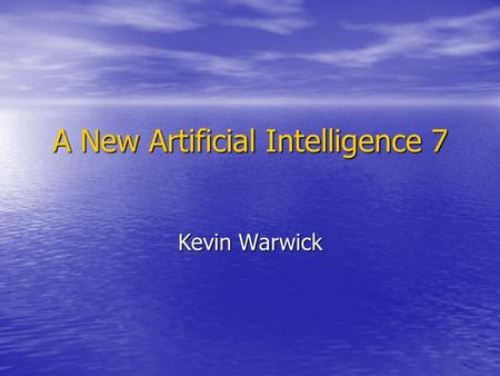 A New Artificial Intelligence 7 Kevin Warwick. Embodiment & Questions.