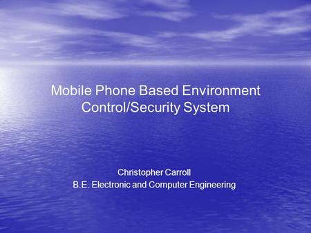 Mobile Phone Based Environment Control/Security System Christopher Carroll B.E. Electronic and Computer Engineering.