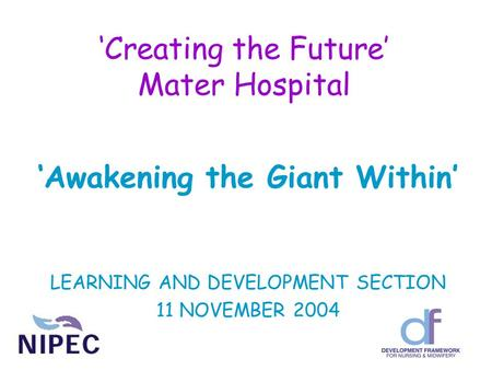 'Creating the Future' Mater Hospital 'Awakening the Giant Within' LEARNING AND DEVELOPMENT SECTION 11 NOVEMBER 2004.