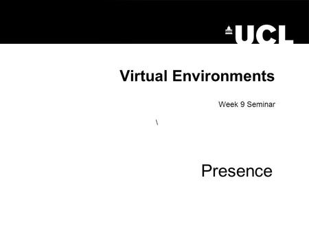 Virtual Environments Presence Week 9 Seminar \. Presence Presence: –Refers to 'Being in an environment –Degree of presence in one environment relative.