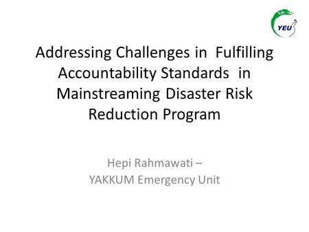 Addressing Challenges in Fulfilling Accountability Standards in Mainstreaming Disaster Risk Reduction Program Hepi Rahmawati – YAKKUM Emergency Unit.