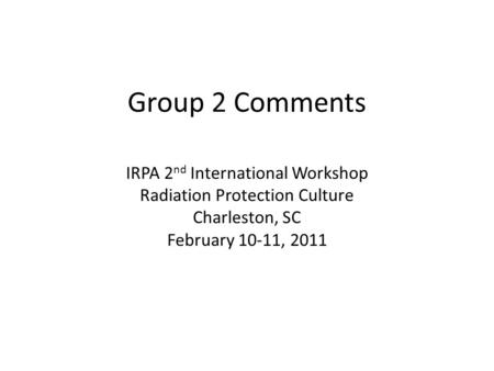Group 2 Comments IRPA 2 nd International Workshop Radiation Protection Culture Charleston, SC February 10-11, 2011.
