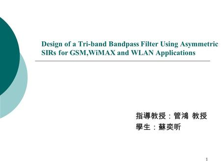 1 Design of a Tri-band Bandpass Filter Using Asymmetric SIRs for GSM,WiMAX and WLAN Applications 指導教授:管鴻 教授 學生:蘇奕昕.