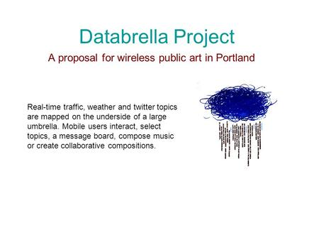 Databrella Project A proposal for wireless public art in Portland Real-time traffic, weather and twitter topics are mapped on the underside of a large.