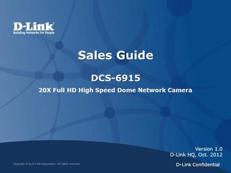 1 Version 1.0 D-Link HQ, Oct. 2012 Sales Guide DCS-6915 20X Full HD High Speed Dome Network Camera D-Link Confidential.