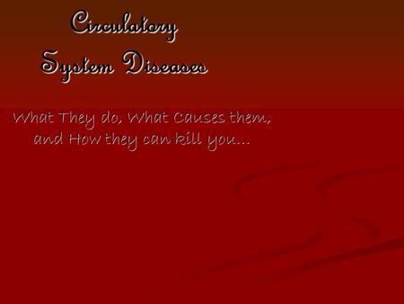 Circulatory System Diseases What They do, What Causes them, and How they can kill you…
