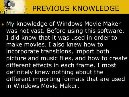 PREVIOUS KNOWLEDGE My knowledge of Windows Movie Maker was not vast. Before using this software, I did know that it was used in order to make movies. I.