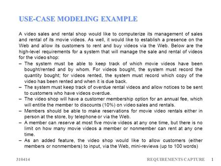 310414 REQUIREMENTS CAPTURE 1 USE-CASE MODELING EXAMPLE A video sales and rental shop would like to computerize its management of sales and rental of its.