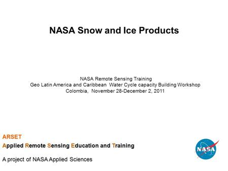 NASA Snow and Ice Products NASA Remote Sensing Training Geo Latin America and Caribbean Water Cycle capacity Building Workshop Colombia, November 28-December.