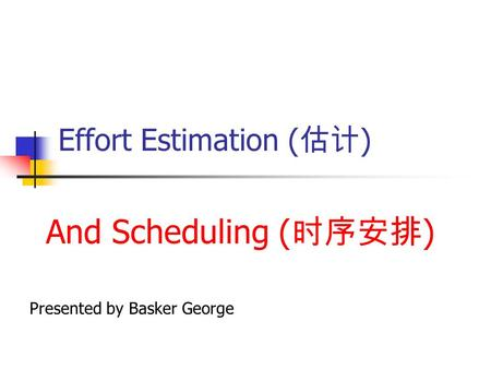 Effort Estimation ( 估计 ) And Scheduling ( 时序安排 ) Presented by Basker George.