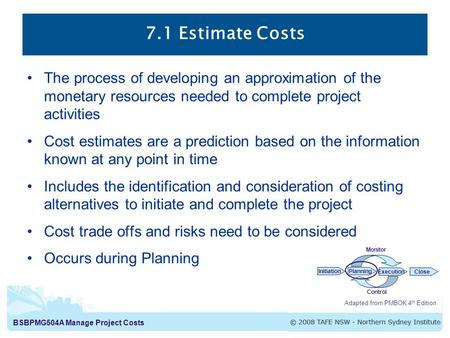 BSBPMG504A Manage Project Costs 7.1 Estimate Costs Adapted from PMBOK 4 th Edition InitiationPlanning ExecutionClose Monitor Control The process of developing.
