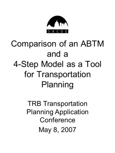 Comparison of an ABTM and a 4-Step Model as a Tool for Transportation Planning TRB Transportation Planning Application Conference May 8, 2007.