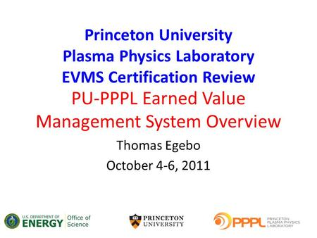 PU-PPPL Earned Value Management System Overview Thomas Egebo October 4-6, 2011 Princeton University Plasma Physics Laboratory EVMS Certification Review.