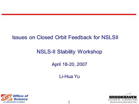 1 BROOKHAVEN SCIENCE ASSOCIATES Issues on Closed Orbit Feedback for NSLSII NSLS-II Stability Workshop April 18-20, 2007 Li-Hua Yu.