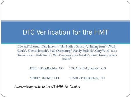 DTC Verification for the HMT Edward Tollerud 1, Tara Jensen 2, John Halley Gotway 2, Huiling Yuan 1,3, Wally Clark 4, Ellen Sukovich 4, Paul Oldenburg.