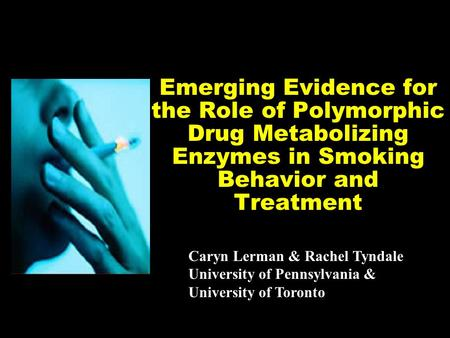 Emerging Evidence for the Role of Polymorphic Drug Metabolizing Enzymes in Smoking Behavior and Treatment Caryn Lerman & Rachel Tyndale University of Pennsylvania.