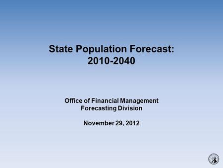 State Population Forecast: 2010-2040 Office of Financial Management Forecasting Division November 29, 2012.